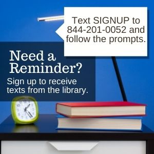 Need a Reminder? Text SIGNUP to 844-201-0052 and follow the prompts to receive text reminders from the library.